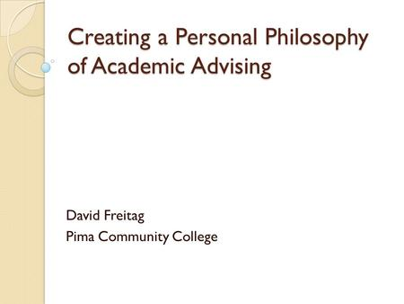 Creating a Personal Philosophy of Academic Advising David Freitag Pima Community College.