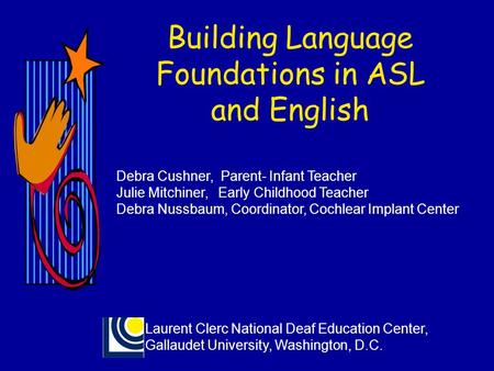 Building Language Foundations in ASL and English Debra Cushner, Parent- Infant Teacher Julie Mitchiner, Early Childhood Teacher Debra Nussbaum, Coordinator,