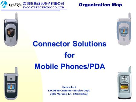 Connector Solutions for Mobile Phones/PDA Organization Map Henry.Tsui LYCOSYS Customer Service Dept. 2007 Version 1.4 ENG Edition 深圳市联益讯电子有限公司 LYCOSYS.