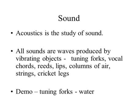 Sound Acoustics is the study of sound. All sounds are waves produced by vibrating objects - tuning forks, vocal chords, reeds, lips, columns of air, strings,