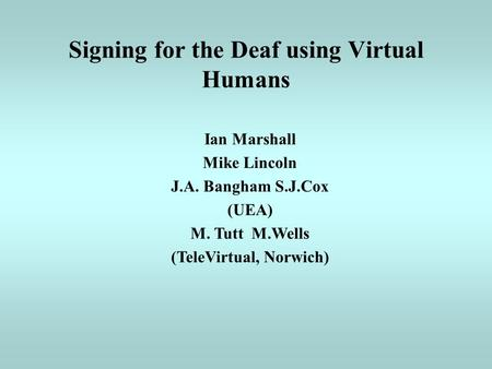Signing for the Deaf using Virtual Humans Ian Marshall Mike Lincoln J.A. Bangham S.J.Cox (UEA) M. Tutt M.Wells (TeleVirtual, Norwich)