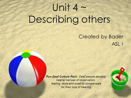 Unit 4 ~ Describing others Created by Bader ASL I Fun Deaf Culture Fact: Deaf people develop keener senses of observation, feeling, taste and smell to.