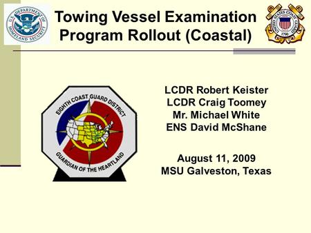 LCDR Robert Keister LCDR Craig Toomey Mr. Michael White ENS David McShane August 11, 2009 MSU Galveston, Texas Towing Vessel Examination Program Rollout.