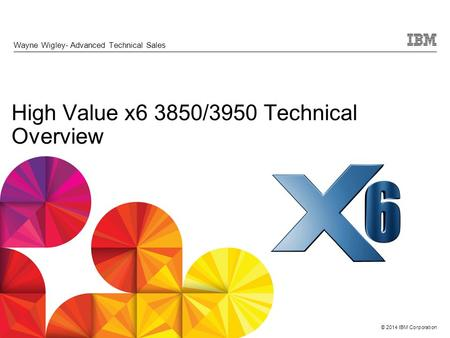 © 2014 IBM Corporation High Value x6 3850/3950 Technical Overview Wayne Wigley- Advanced Technical Sales.