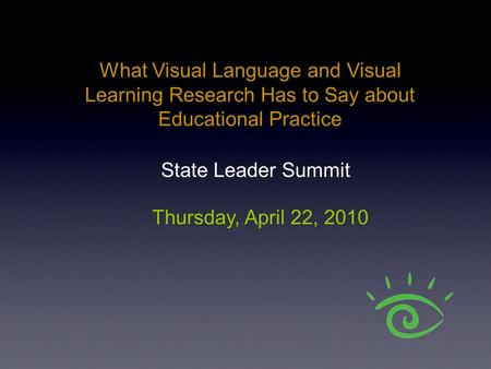 What Visual Language and Visual Learning Research Has to Say about Educational Practice Thursday, April 22, 2010 State Leader Summit.