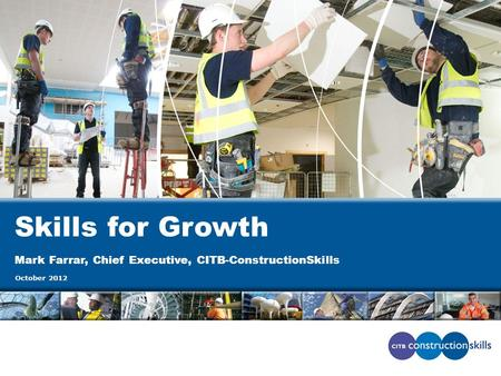 Skills for Growth Mark Farrar, Chief Executive, CITB-ConstructionSkills October 2012.