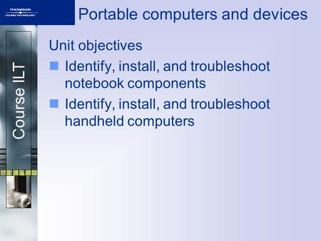 Course ILT Portable computers and devices Unit objectives Identify, install, and troubleshoot notebook components Identify, install, and troubleshoot handheld.