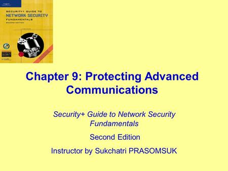 Chapter 9: Protecting Advanced Communications Security+ Guide to Network Security Fundamentals Second Edition Instructor by Sukchatri PRASOMSUK.