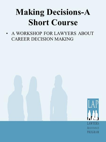 Making Decisions-A Short Course A WORKSHOP FOR LAWYERS ABOUT CAREER DECISION MAKING.