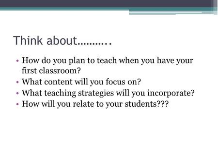 Think about……….. How do you plan to teach when you have your first classroom? What content will you focus on? What teaching strategies will you incorporate?