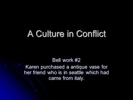 A Culture in Conflict Bell work #2 Karen purchased a antique vase for her friend who is in seattle which had came from italy.