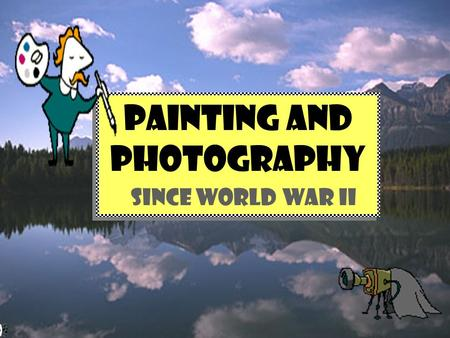 PAINTING and PHOTOGRAPHY SINCE WORLD WAR II PAINTING and PHOTOGRAPHY SINCE WORLD WAR II.