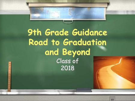 9th Grade Guidance Road to Graduation and Beyond Class of 2018 Class of 2018.