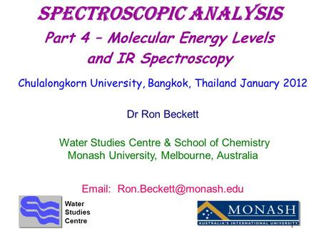 Spectroscopic Analysis Part 4 – Molecular Energy Levels and IR Spectroscopy Chulalongkorn University, Bangkok, Thailand January 2012 Dr Ron Beckett Water.