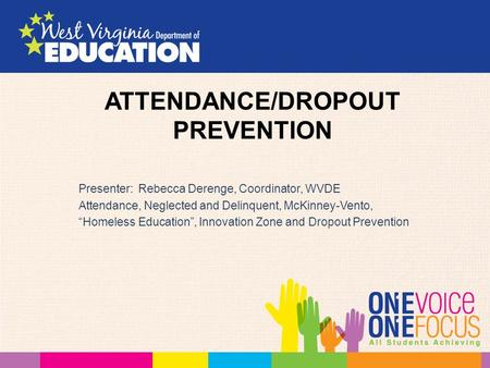 "ATTENDANCE/DROPOUT PREVENTION Presenter: Rebecca Derenge, Coordinator, WVDE Attendance, Neglected and Delinquent, McKinney-Vento, ""Homeless Education"","