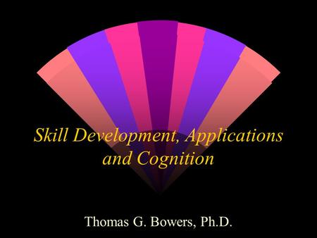 Skill Development, Applications and Cognition Thomas G. Bowers, Ph.D.