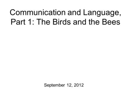 Communication and Language, Part 1: The Birds and the Bees September 12, 2012.