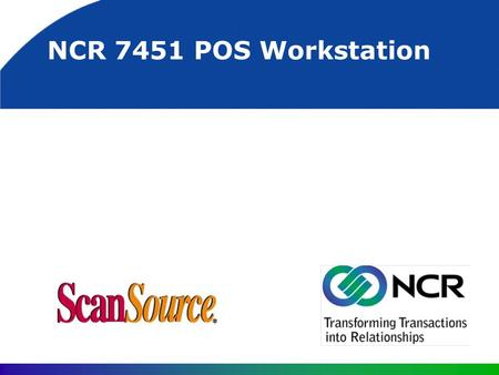 NCR 7451 POS Workstation. 7451 Potential Markets General retail outlets (small to large) Convenience stores Grocery stores (lower volume) Possibly food.
