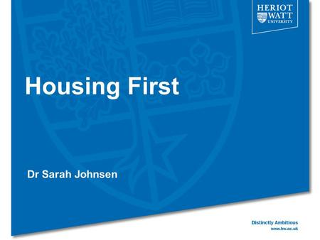 Housing First Dr Sarah Johnsen. Linear 'Treatment First' models - 1 Assist homeless people to move 'up' staircase, into progressively more 'normal' accommodation.