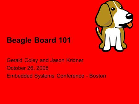 Beagle Board 101 Gerald Coley and Jason Kridner October 26, 2008 Embedded Systems Conference - Boston.