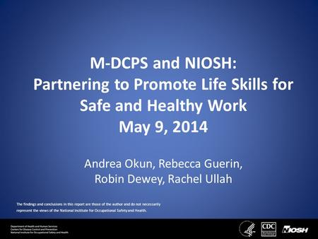 M-DCPS and NIOSH: Partnering to Promote Life Skills for Safe and Healthy Work May 9, 2014 Andrea Okun, Rebecca Guerin, Robin Dewey, Rachel Ullah The findings.