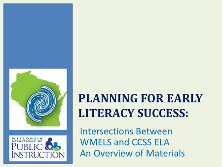 PLANNING FOR EARLY LITERACY SUCCESS: Intersections Between WMELS and CCSS ELA An Overview of Materials.