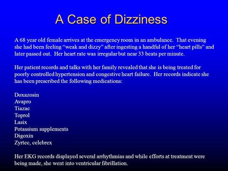 "A Case of Dizziness A 68 year old female arrives at the emergency room in an ambulance. That evening she had been feeling ""weak and dizzy"" after ingesting."