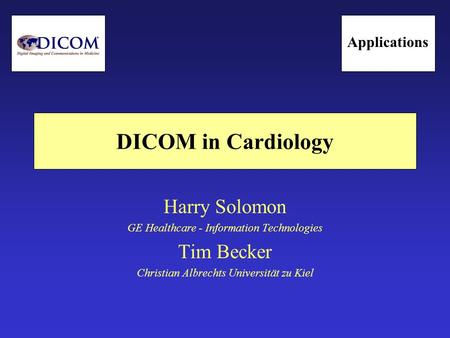 DICOM in Cardiology Harry Solomon GE Healthcare - Information Technologies Tim Becker Christian Albrechts Universität zu Kiel Applications.