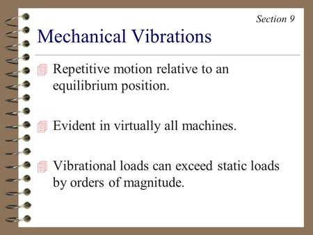 4 Repetitive motion relative to an equilibrium position. 4 Evident in virtually all machines. 4 Vibrational loads can exceed static loads by orders of.