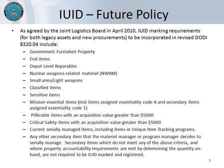 IUID – Future Policy As agreed by the Joint Logistics Board in April 2010, IUID marking requirements (for both legacy assets and new procurements) to be.