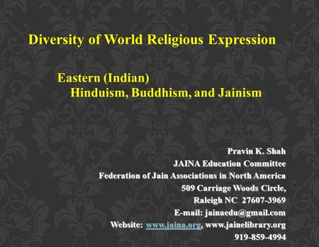 Diversity of World Religious Expression Eastern (Indian) Hinduism, Buddhism, and Jainism Pravin K. Shah JAINA Education Committee Federation of Jain Associations.