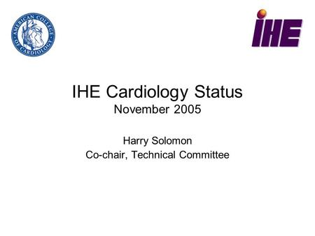 IHE Cardiology Status November 2005 Harry Solomon Co-chair, Technical Committee.