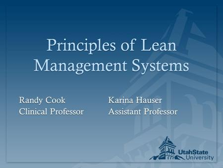 Principles of Lean Management Systems Randy CookKarina Hauser Clinical ProfessorAssistant Professor.