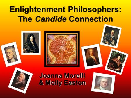 Enlightenment Philosophers: The Candide Connection Joanna Morelli & Molly Easton.