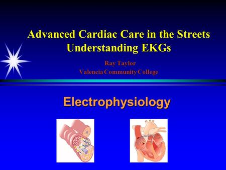 Advanced Cardiac Care in the Streets Understanding EKGs Ray Taylor Valencia Community College Electrophysiology.