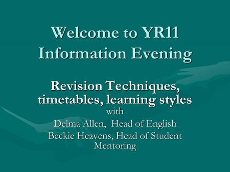 Welcome to YR11 Information Evening Revision Techniques, timetables, learning styles with Delma Allen, Head of English Beckie Heavens, Head of Student.