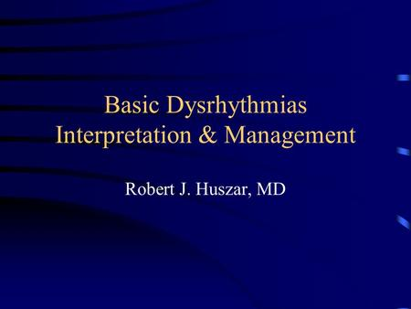 Basic Dysrhythmias Interpretation & Management Robert J. Huszar, MD.