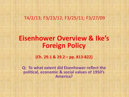 T4/2/13; F3/23/12; F3/25/11; F3/27/09 Eisenhower Overview & Ike's Foreign Policy (Ch. 29.1 & 29.2 – pp. 813-822) Q: To what extent did Eisenhower reflect.