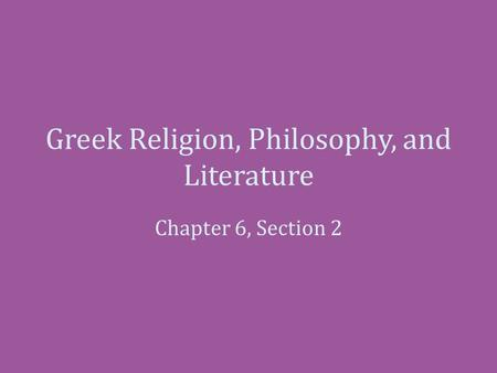 Greek Religion, Philosophy, and Literature Chapter 6, Section 2.