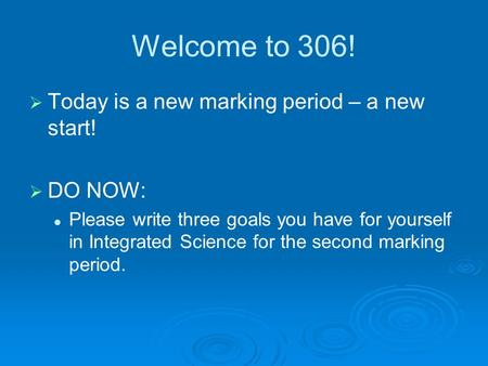 Welcome to 306!   Today is a new marking period – a new start!   DO NOW: Please write three goals you have for yourself in Integrated Science for.