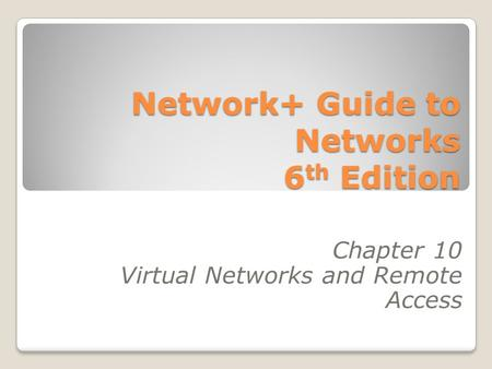 Network+ Guide to Networks 6 th Edition Chapter 10 Virtual Networks and Remote Access.