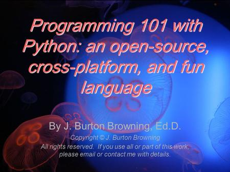 Programming 101 with Python: an open-source, cross-platform, and fun language By J. Burton Browning, Ed.D. Copyright © J. Burton Browning All rights reserved.