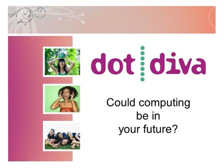 Could computing be in your future?. Did you know... Less than 30% of students enrolled in computing degree programs are women, yet more women are now.