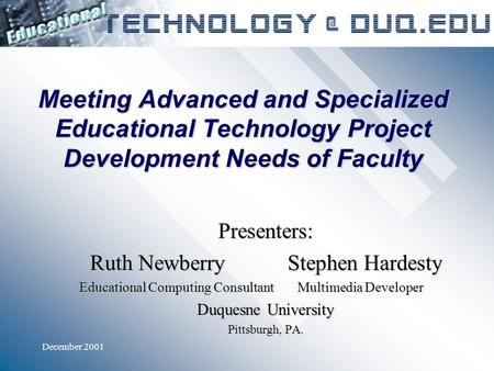 December 2001 Meeting Advanced and Specialized Educational Technology Project Development Needs of Faculty Presenters: Ruth NewberryStephen Hardesty Educational.