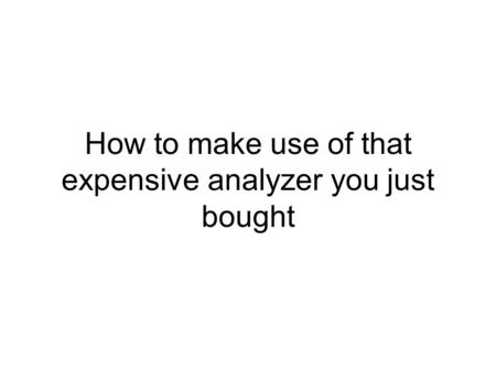 How to make use of that expensive analyzer you just bought.