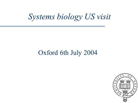 Systems biology US visit Oxford 6th July 2004. The questions What have been your most successful approaches and applications of systems biology? What.