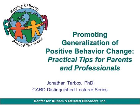 C enter for A utism & R elated D isorders, Inc. Promoting Generalization of Positive Behavior Change: Practical Tips for Parents and Professionals Jonathan.