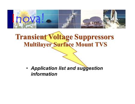 Application list and suggestion information Transient Voltage Suppressors Transient Voltage Suppressors Multilayer Surface Mount <strong>TVS</strong> Inova!