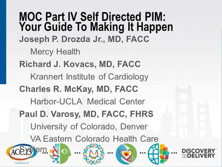 MOC Part IV Self Directed PIM: Your Guide To Making It Happen Joseph P. Drozda Jr., MD, FACC Mercy Health Richard J. Kovacs, MD, FACC Krannert Institute.