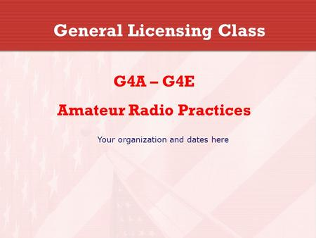 General Licensing Class G4A – G4E Amateur Radio Practices Your organization and dates here.